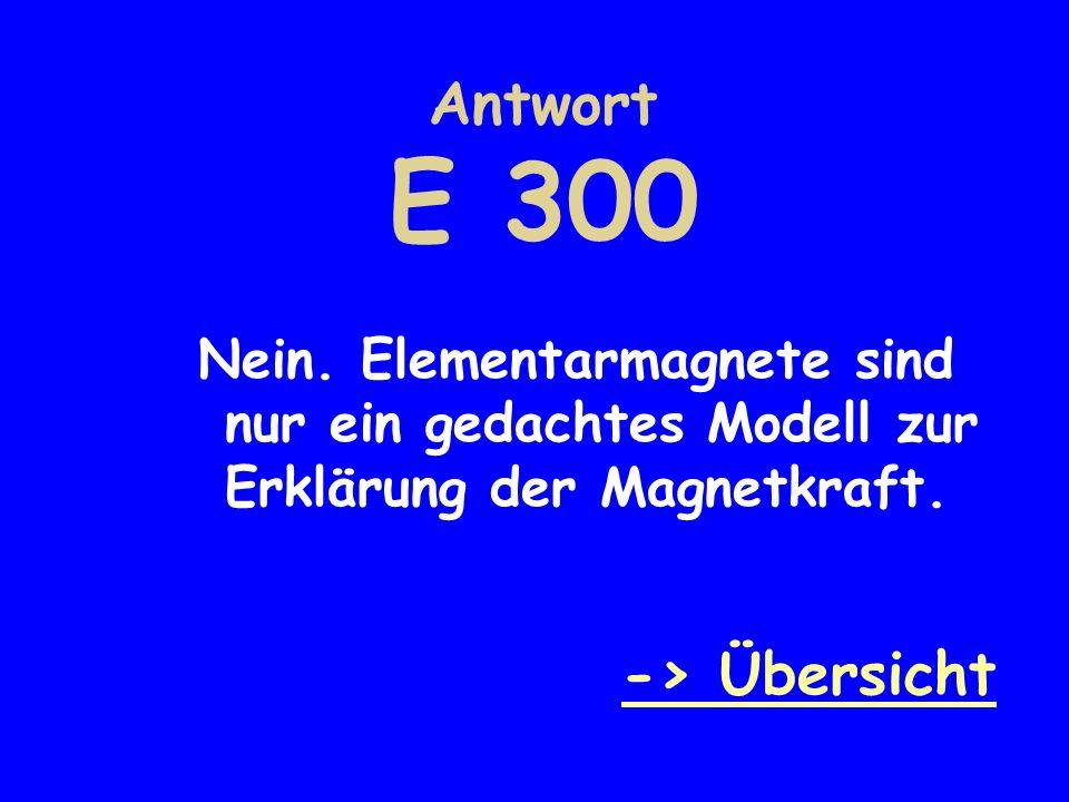 Antwort E 300 Nein. Elementarmagnete sind nur ein gedachtes Modell zur Erklärung der Magnetkraft. -> Übersicht