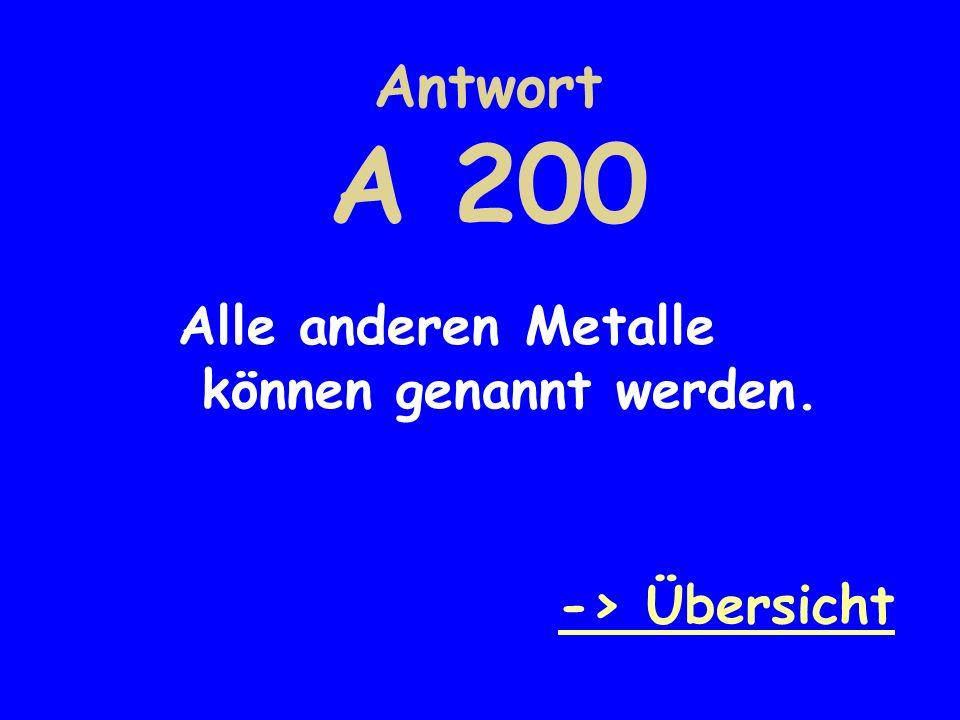 Antwort A 200 Alle anderen Metalle können genannt werden. -> Übersicht