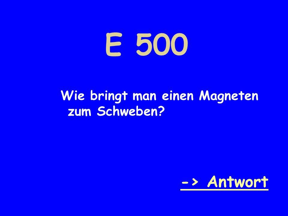 E 500 Wie bringt man einen Magneten zum Schweben? -> Antwort