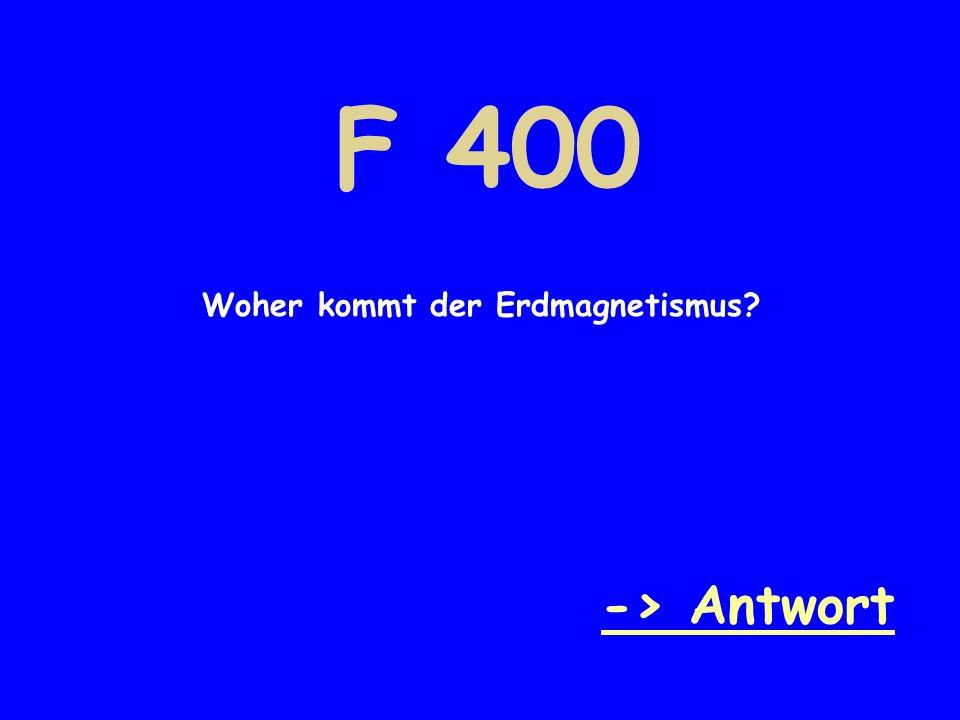 F 400 Woher kommt der Erdmagnetismus? -> Antwort