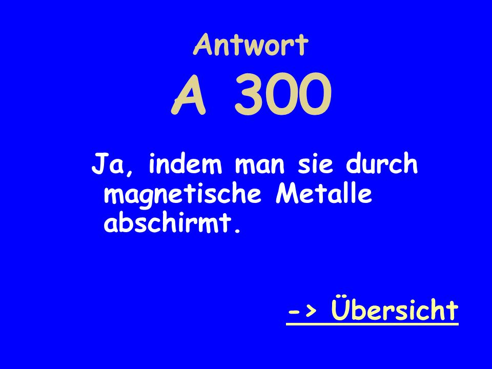 Antwort A 300 Ja, indem man sie durch magnetische Metalle abschirmt. -> Übersicht