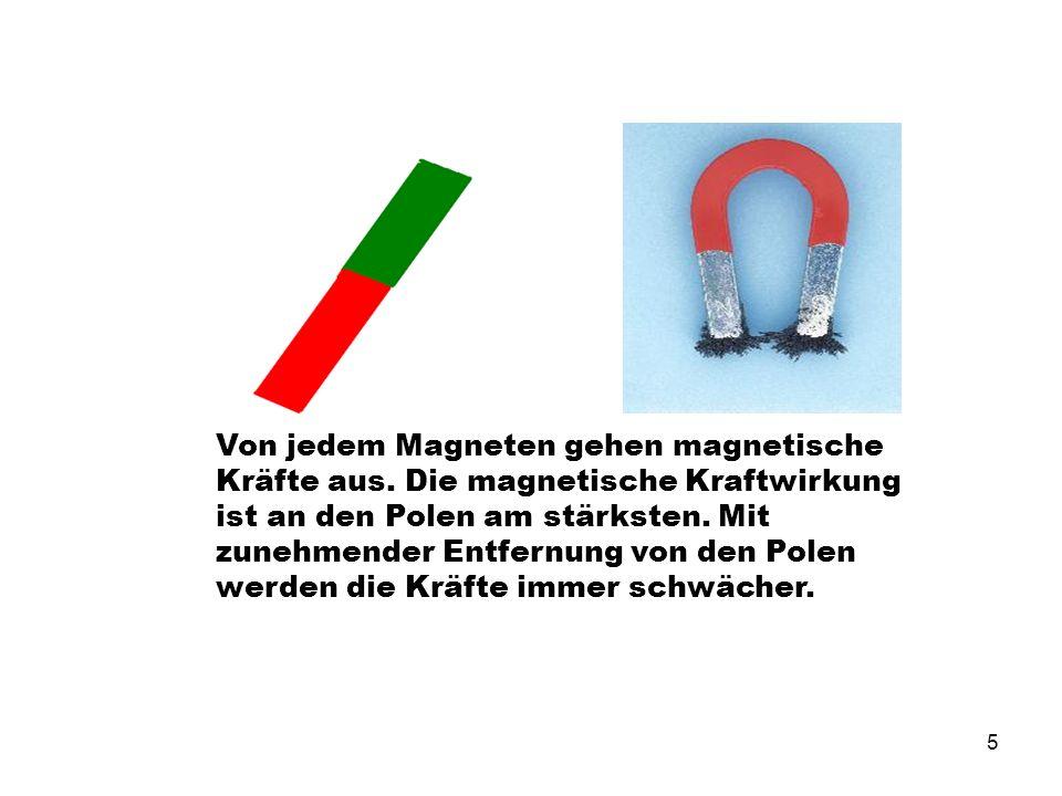 5 Von jedem Magneten gehen magnetische Kräfte aus. Die magnetische Kraftwirkung ist an den Polen am stärksten. Mit zunehmender Entfernung von den Pole