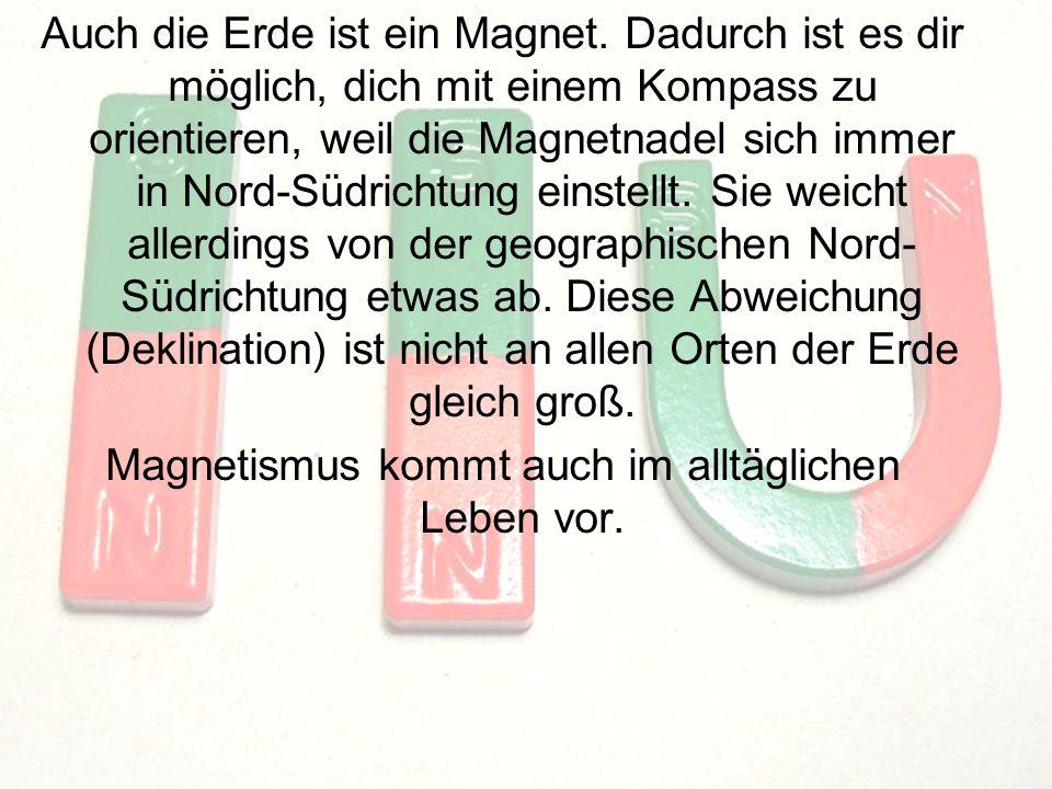 8 Auch die Erde ist ein Magnet. Dadurch ist es dir möglich, dich mit einem Kompass zu orientieren, weil die Magnetnadel sich immer in Nord-Südrichtung