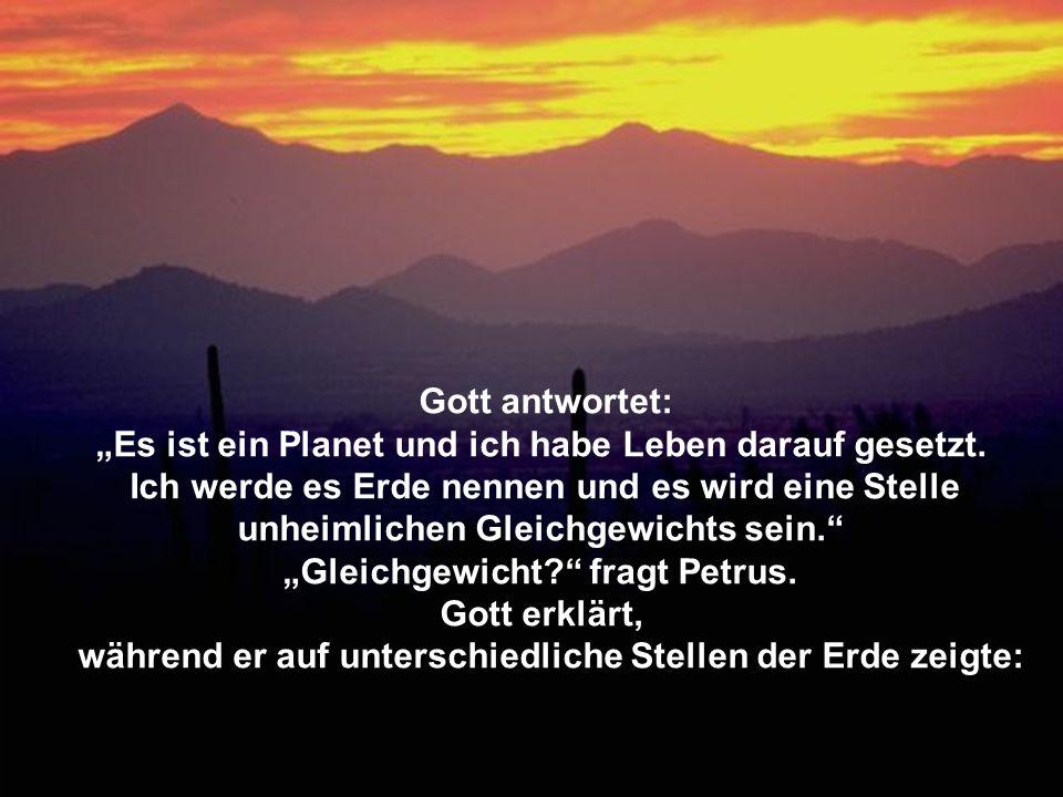 Gott antwortet: Es ist ein Planet und ich habe Leben darauf gesetzt. Ich werde es Erde nennen und es wird eine Stelle unheimlichen Gleichgewichts sein