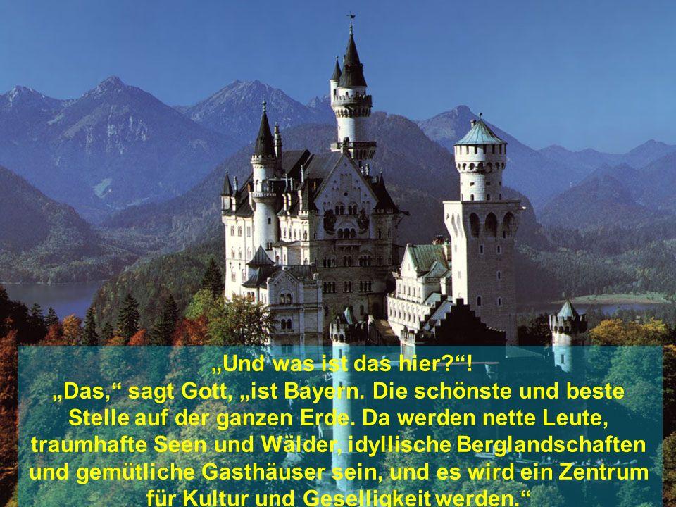 Und was ist das hier?! Das, sagt Gott, ist Bayern. Die schönste und beste Stelle auf der ganzen Erde. Da werden nette Leute, traumhafte Seen und Wälde