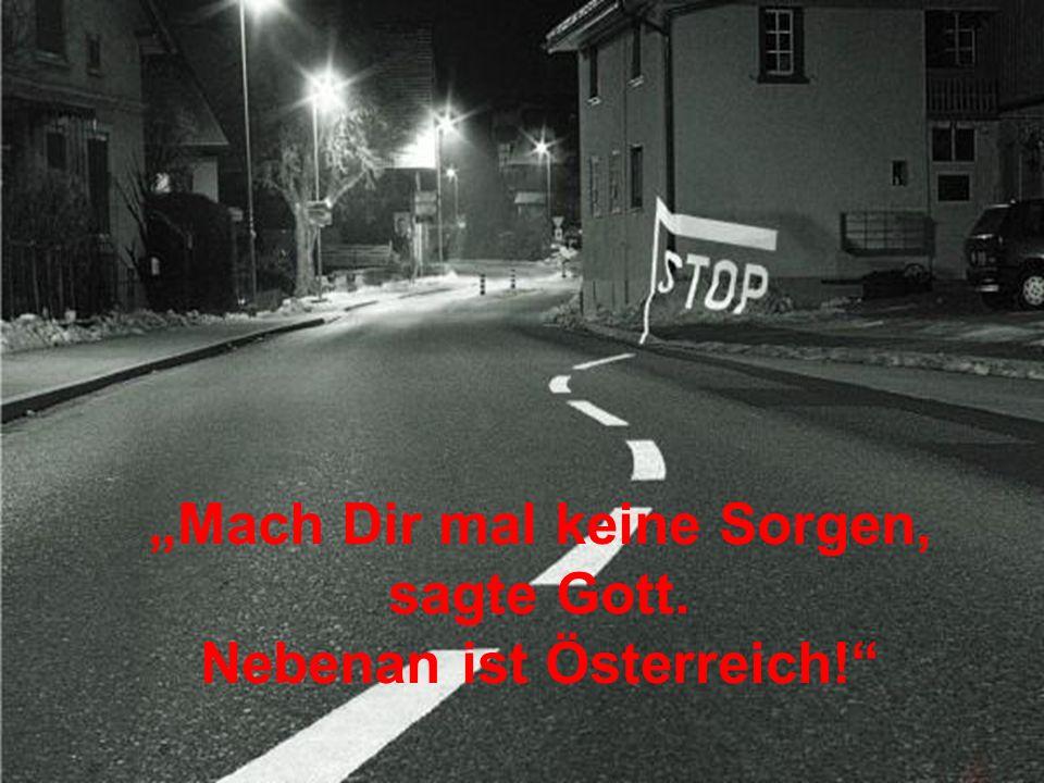 Mach Dir mal keine Sorgen, sagte Gott. Nebenan ist Österreich!