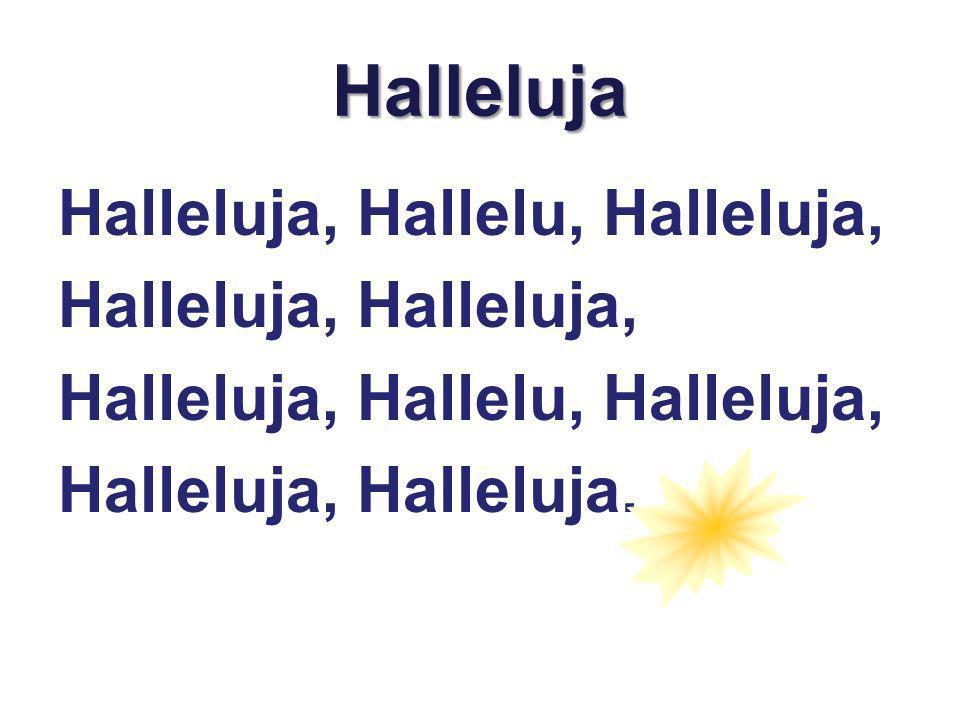 Halleluja Halleluja, Hallelu, Halleluja, Halleluja, Halleluja, Hallelu, Halleluja, Halleluja, Halleluja.