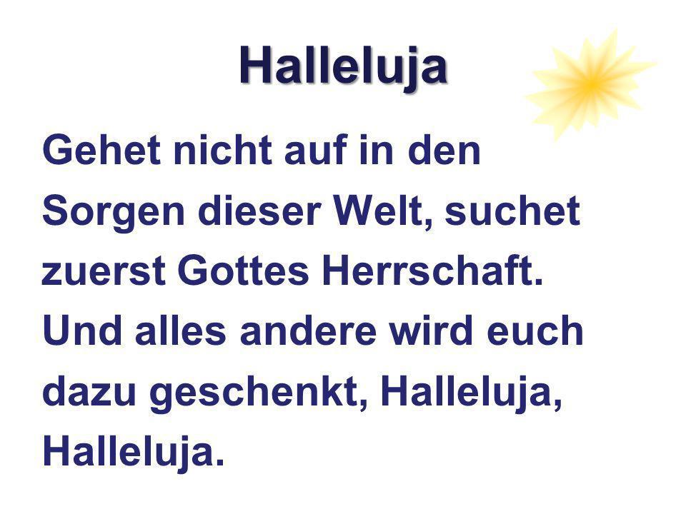Halleluja Gehet nicht auf in den Sorgen dieser Welt, suchet zuerst Gottes Herrschaft.