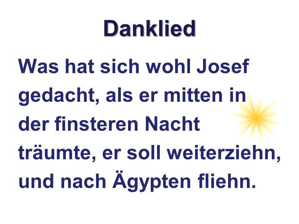 Danklied Was hat sich wohl Josef gedacht, als er mitten in der finsteren Nacht träumte, er soll weiterziehn, und nach Ägypten fliehn.