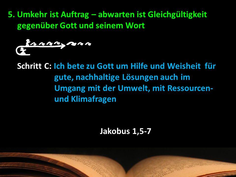 5. Umkehr ist Auftrag – abwarten ist Gleichgültigkeit gegenüber Gott und seinem Wort Schritt C: Ich bete zu Gott um Hilfe und Weisheit für gute, nachh