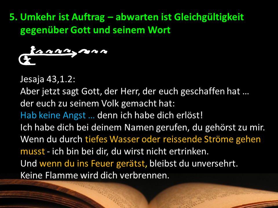 Jesaja 43,1.2: Aber jetzt sagt Gott, der Herr, der euch geschaffen hat … der euch zu seinem Volk gemacht hat: Hab keine Angst … denn ich habe dich erl