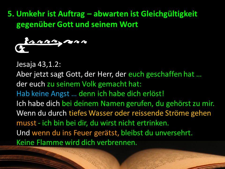 5. Umkehr ist Auftrag – abwarten ist Gleichgültigkeit gegenüber Gott und seinem Wort Jesaja 43,1.2: Aber jetzt sagt Gott, der Herr, der euch geschaffe