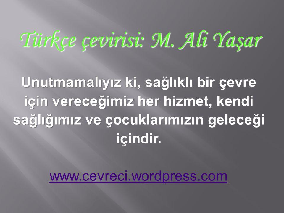 Türkçe çevirisi: M. Ali Yaşar Unutmamalıyız ki, sağlıklı bir çevre için vereceğimiz her hizmet, kendi sağlığımız ve çocuklarımızın geleceği içindir. w