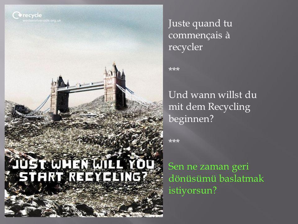 Juste quand tu commençais à recycler *** Und wann willst du mit dem Recycling beginnen? *** Sen ne zaman geri dönüsümü baslatmak istiyorsun?