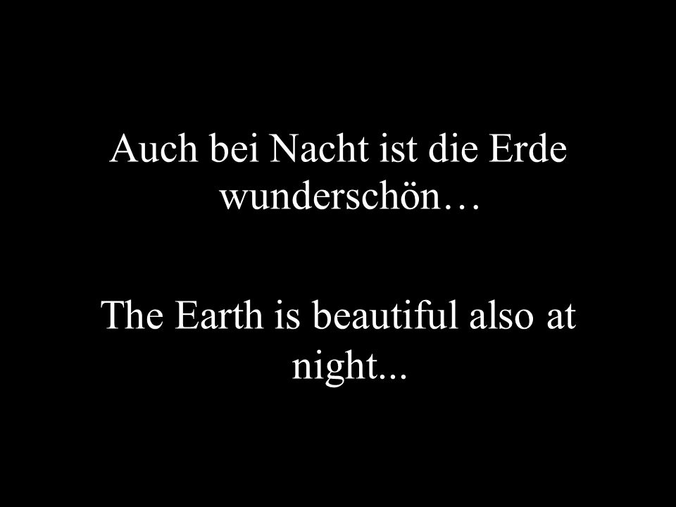 Auch bei Nacht ist die Erde wunderschön… The Earth is beautiful also at night...