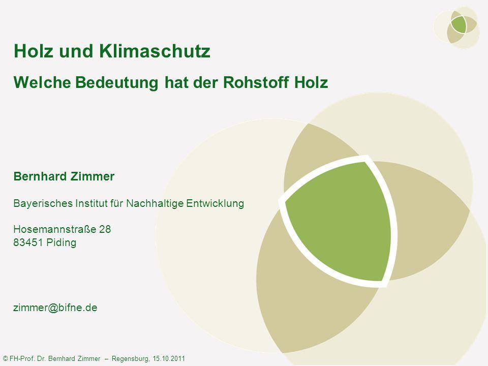 © FH-Prof. Dr. Bernhard Zimmer – Regensburg, 15.10.2011 Holz und Klimaschutz Welche Bedeutung hat der Rohstoff Holz Bernhard Zimmer Bayerisches Instit