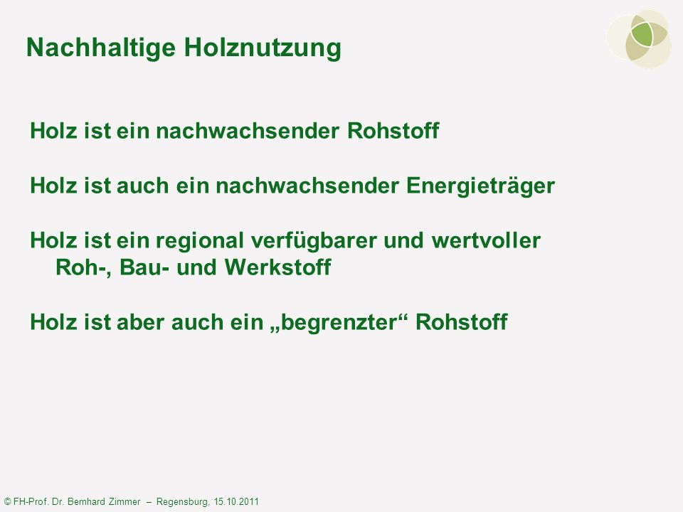 © FH-Prof. Dr. Bernhard Zimmer – Regensburg, 15.10.2011 Nachhaltige Holznutzung Holz ist ein nachwachsender Rohstoff Holz ist auch ein nachwachsender