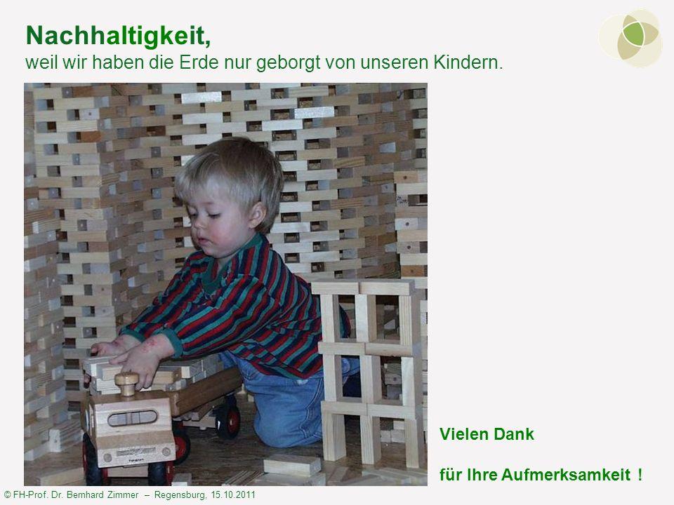 © FH-Prof. Dr. Bernhard Zimmer – Regensburg, 15.10.2011 Nachhaltigkeit, weil wir haben die Erde nur geborgt von unseren Kindern. Vielen Dank für Ihre