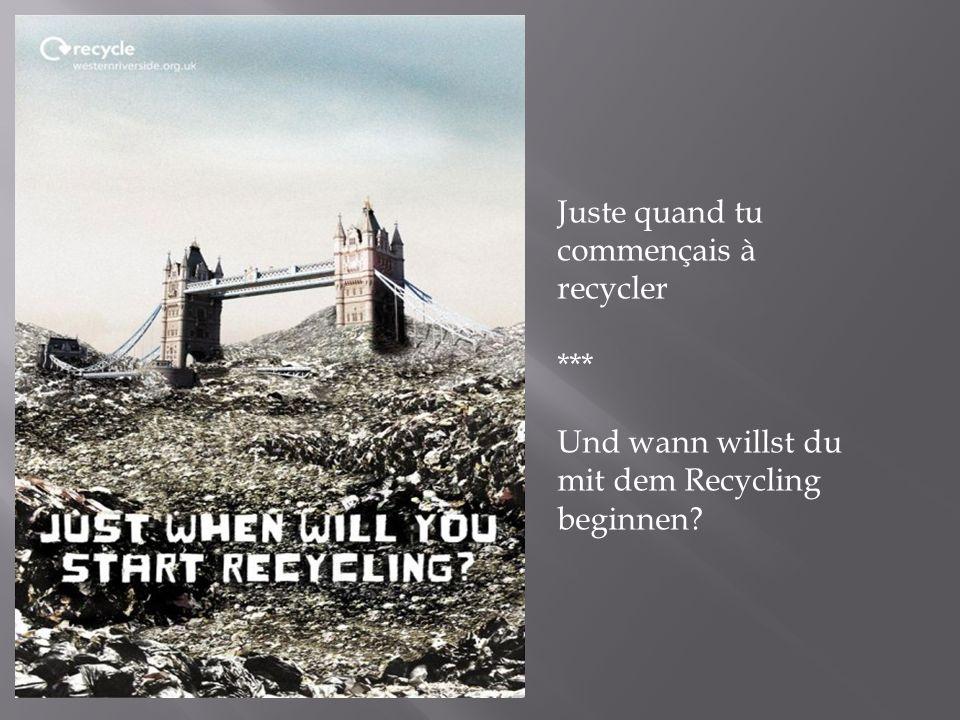 Juste quand tu commençais à recycler *** Und wann willst du mit dem Recycling beginnen?