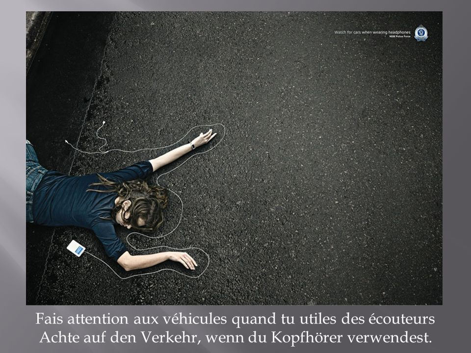 Fais attention aux véhicules quand tu utiles des écouteurs Achte auf den Verkehr, wenn du Kopfhörer verwendest.