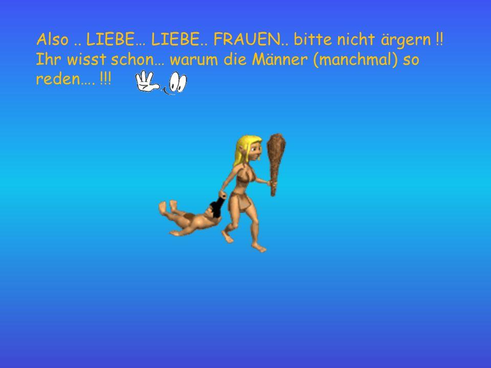 Also.. LIEBE… LIEBE.. FRAUEN.. bitte nicht ärgern !! Ihr wisst schon… warum die Männer (manchmal) so reden…. !!!