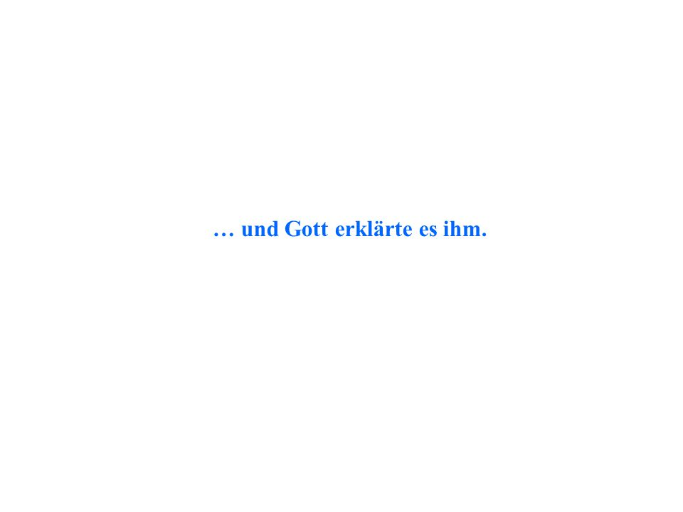 … und Gott erklärte es ihm.