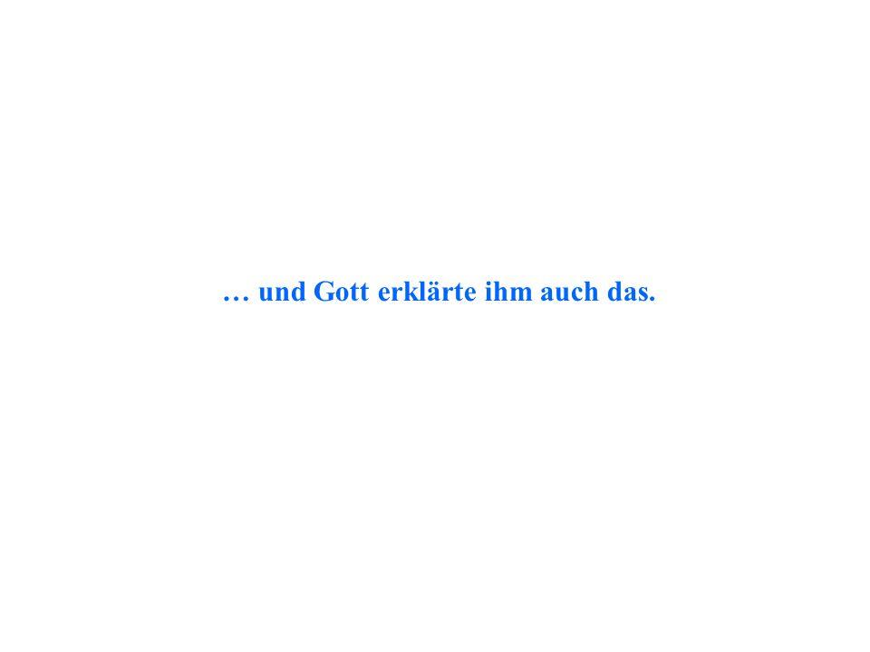 … und Gott erklärte ihm auch das.