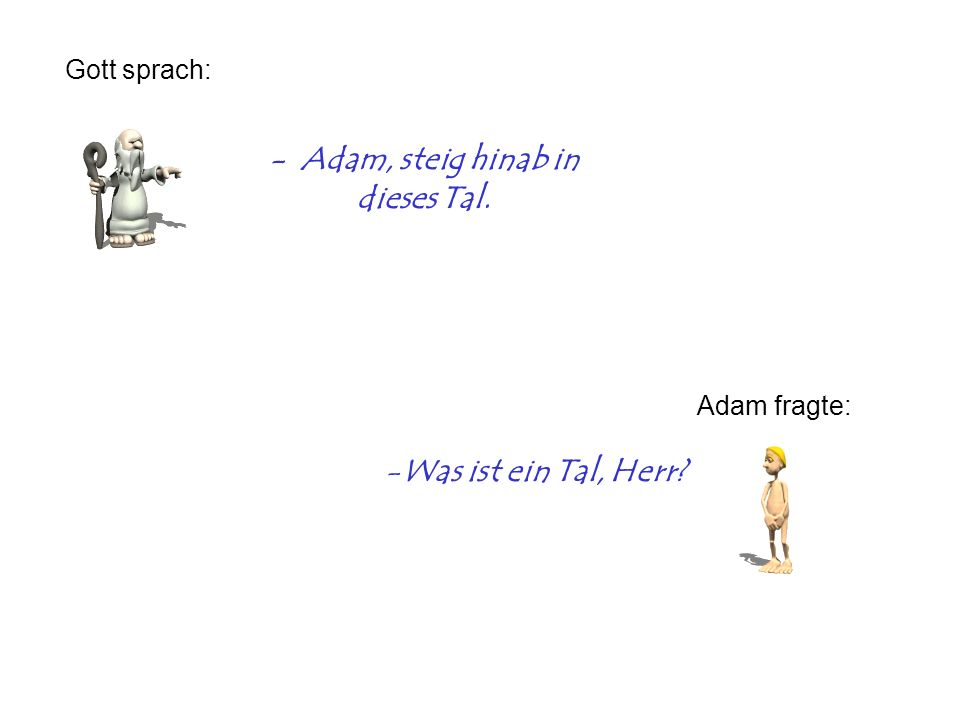 - Adam, steig hinab in dieses Tal. Gott sprach: Adam fragte: -Was ist ein Tal, Herr?