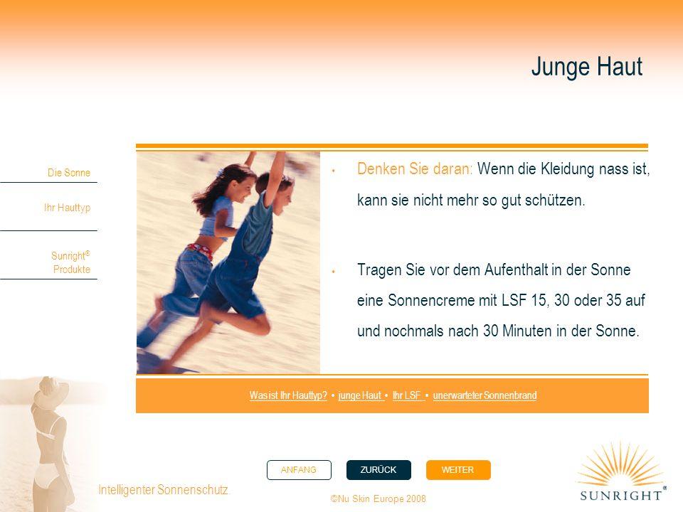 ANFANGZURÜCK WEITER Die Sonne Ihr Hauttyp Sunright ® Produkte ©Nu Skin Europe 2008 Intelligenter Sonnenschutz. Junge Haut Denken Sie daran: Wenn die K
