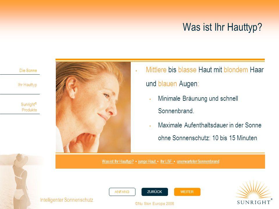 ANFANGZURÜCK WEITER Die Sonne Ihr Hauttyp Sunright ® Produkte ©Nu Skin Europe 2008 Intelligenter Sonnenschutz. Was ist Ihr Hauttyp? Mittlere bis blass