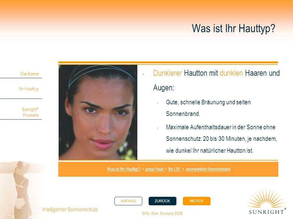 ANFANGZURÜCK WEITER Die Sonne Ihr Hauttyp Sunright ® Produkte ©Nu Skin Europe 2008 Intelligenter Sonnenschutz. Was ist Ihr Hauttyp? Dunklerer Hautton