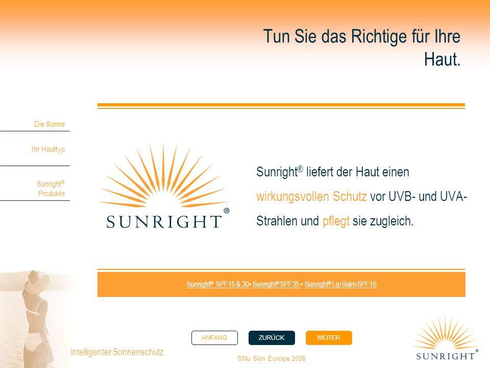 ANFANGZURÜCK WEITER Die Sonne Ihr Hauttyp Sunright ® Produkte ©Nu Skin Europe 2008 Intelligenter Sonnenschutz. Tun Sie das Richtige für Ihre Haut. Sun