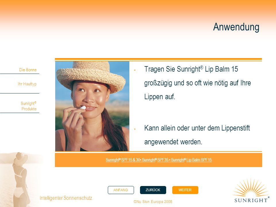 ANFANGZURÜCK WEITER Die Sonne Ihr Hauttyp Sunright ® Produkte ©Nu Skin Europe 2008 Intelligenter Sonnenschutz. Anwendung Tragen Sie Sunright ® Lip Bal