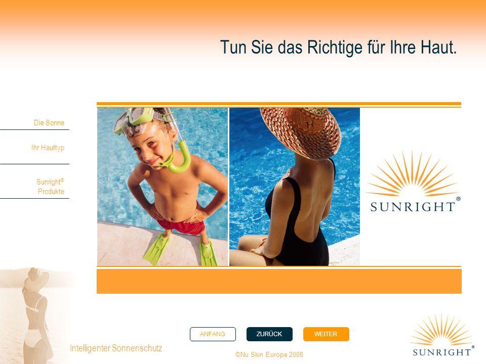 ANFANGZURÜCK WEITER Die Sonne Ihr Hauttyp Sunright ® Produkte ©Nu Skin Europe 2008 Intelligenter Sonnenschutz. Tun Sie das Richtige für Ihre Haut.