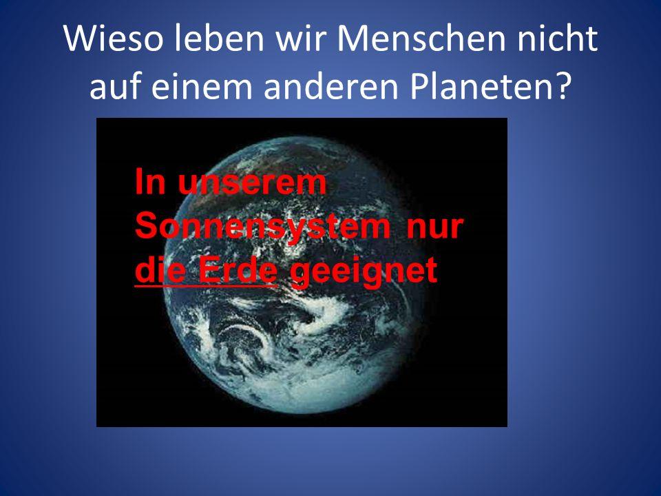 Wieso leben wir Menschen nicht auf einem anderen Planeten? In unserem Sonnensystem nur die Erde geeignet