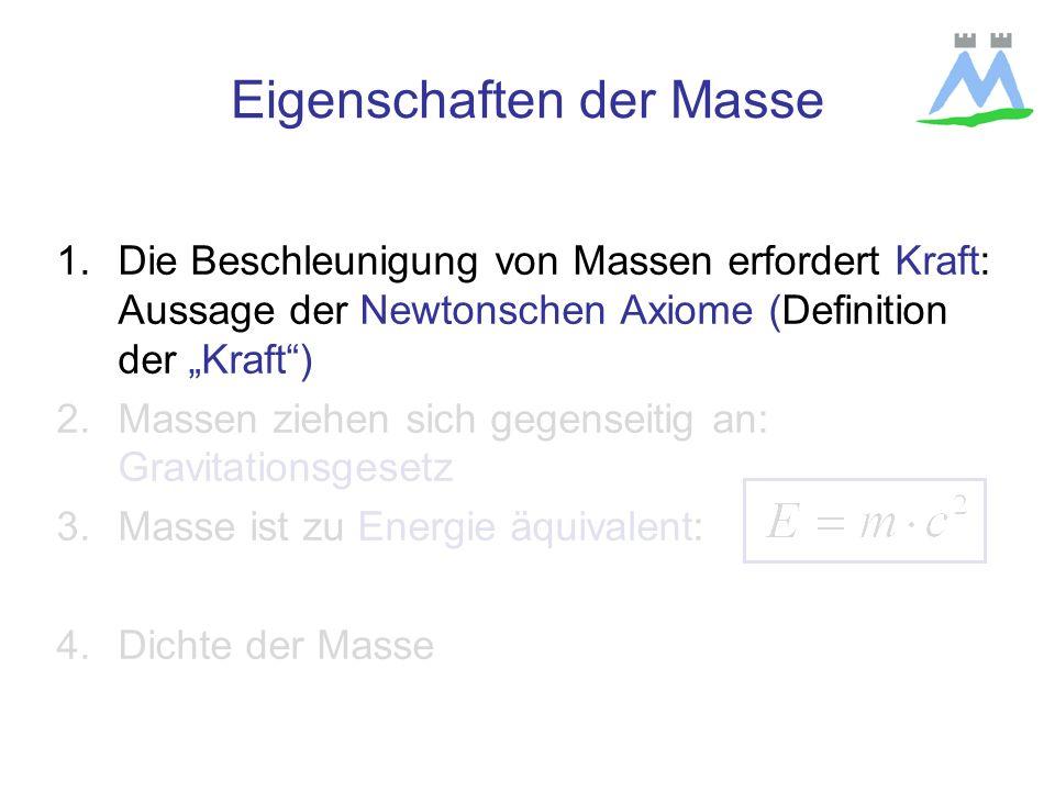 1.Die Beschleunigung von Massen erfordert Kraft: Aussage der Newtonschen Axiome (Definition der Kraft) 2.Massen ziehen sich gegenseitig an: Gravitationsgesetz 3.Masse ist zu Energie äquivalent: 4.Dichte der Masse Eigenschaften der Masse