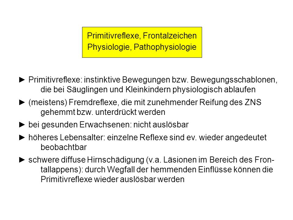Primitivreflexe, Frontalzeichen Physiologie, Pathophysiologie Primitivreflexe: instinktive Bewegungen bzw. Bewegungsschablonen, die bei Säuglingen und