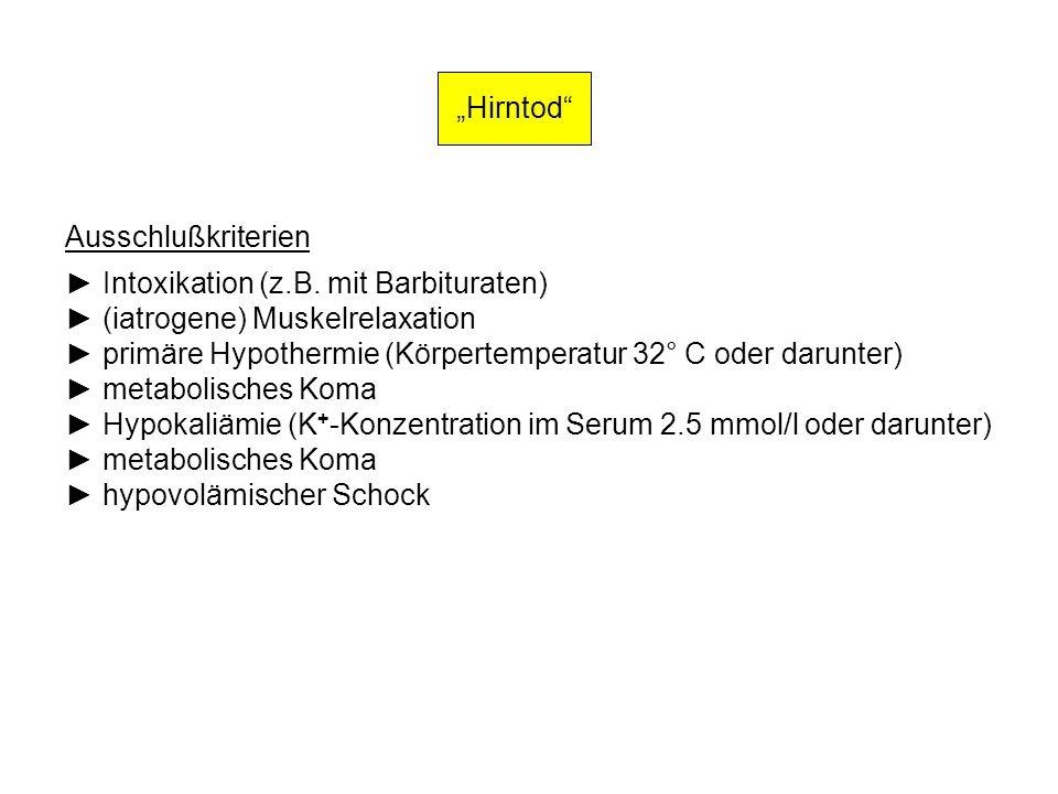 Hirntod Ausschlußkriterien Intoxikation (z.B. mit Barbituraten) (iatrogene) Muskelrelaxation primäre Hypothermie (Körpertemperatur 32° C oder darunter