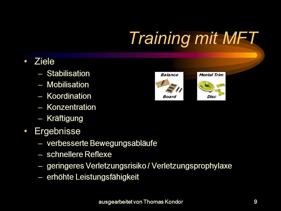 ausgearbeitet von Thomas Kondor9 Training mit MFT Ziele –Stabilisation –Mobilisation –Koordination –Konzentration –Kräftigung Ergebnisse –verbesserte