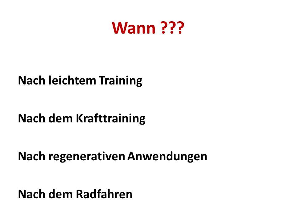 Wann ??? Nach leichtem Training Nach dem Krafttraining Nach regenerativen Anwendungen Nach dem Radfahren