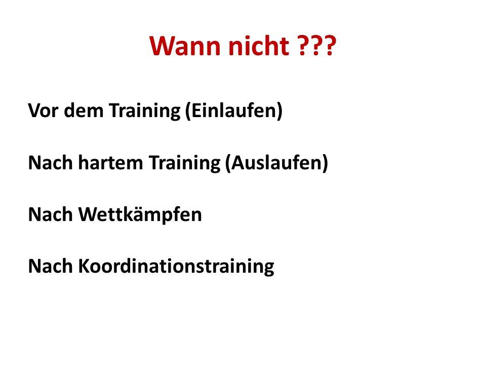 Wann nicht ??? Vor dem Training (Einlaufen) Nach hartem Training (Auslaufen) Nach Wettkämpfen Nach Koordinationstraining