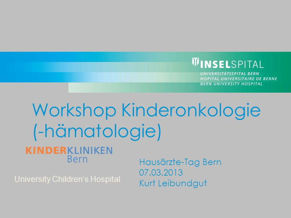 University Childrens Hospital Hausärzte-Tag Bern 07.03.2013 Kurt Leibundgut Workshop Kinderonkologie (-hämatologie)