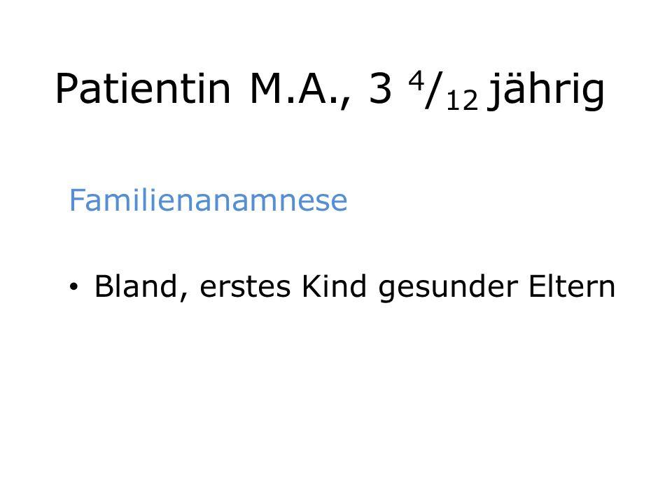 Patientin M.A., 3 4 / 12 jährig Familienanamnese Bland, erstes Kind gesunder Eltern