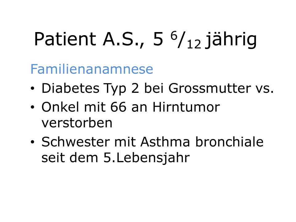 Patient A.S., 5 6 / 12 jährig Familienanamnese Diabetes Typ 2 bei Grossmutter vs. Onkel mit 66 an Hirntumor verstorben Schwester mit Asthma bronchiale