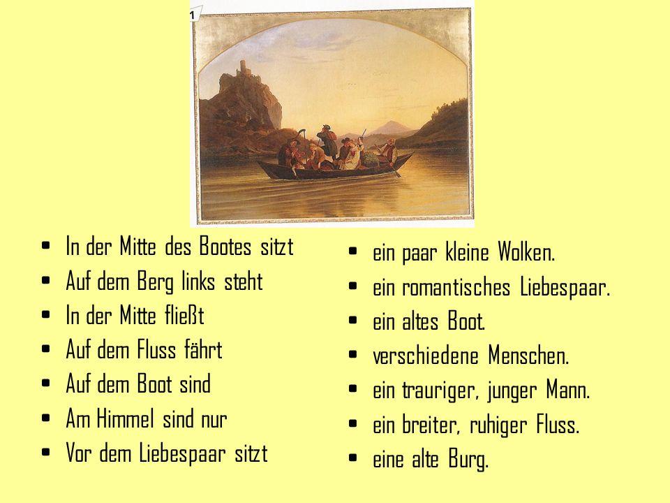 In der Mitte des Bootes sitzt Auf dem Berg links steht In der Mitte fließt Auf dem Fluss fährt Auf dem Boot sind Am Himmel sind nur Vor dem Liebespaar sitzt ein paar kleine Wolken.