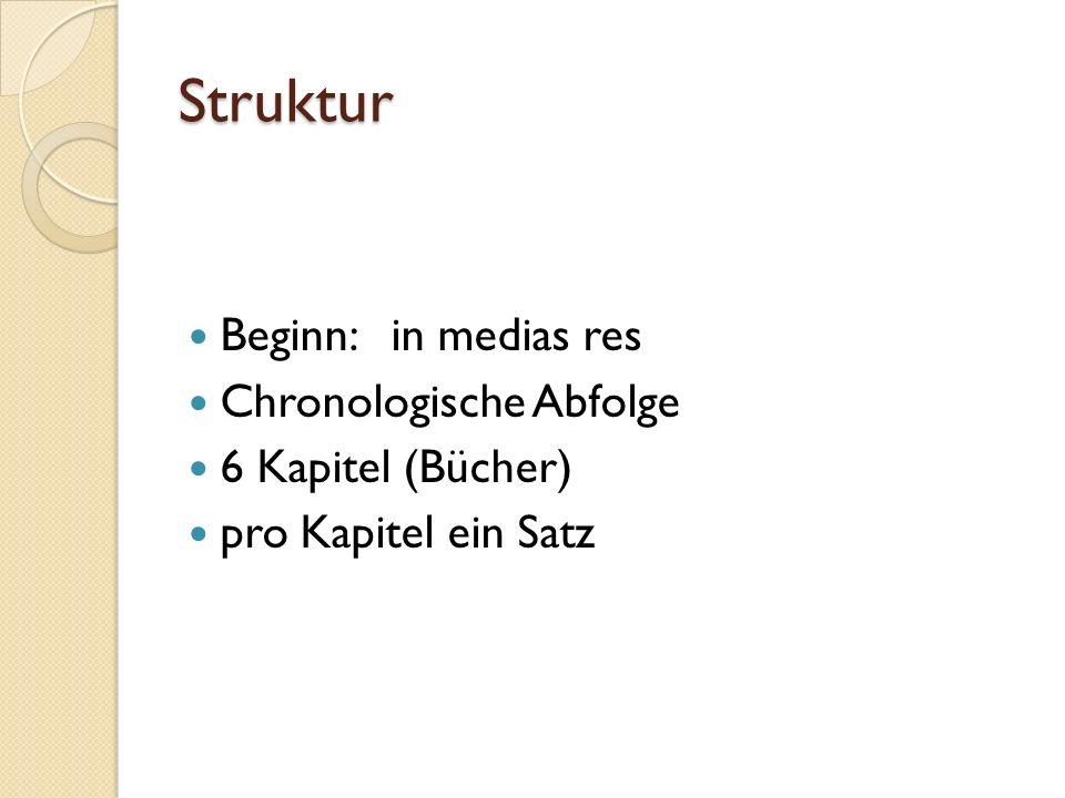 Struktur Beginn: in medias res Chronologische Abfolge 6 Kapitel (Bücher) pro Kapitel ein Satz