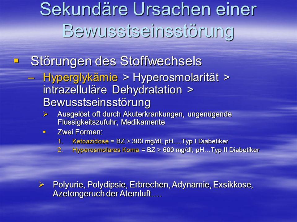 Sekundäre Ursachen einer Bewusstseinsstörung Störungen des Stoffwechsels Störungen des Stoffwechsels –Hyperglykämie > Hyperosmolarität > intrazellulär