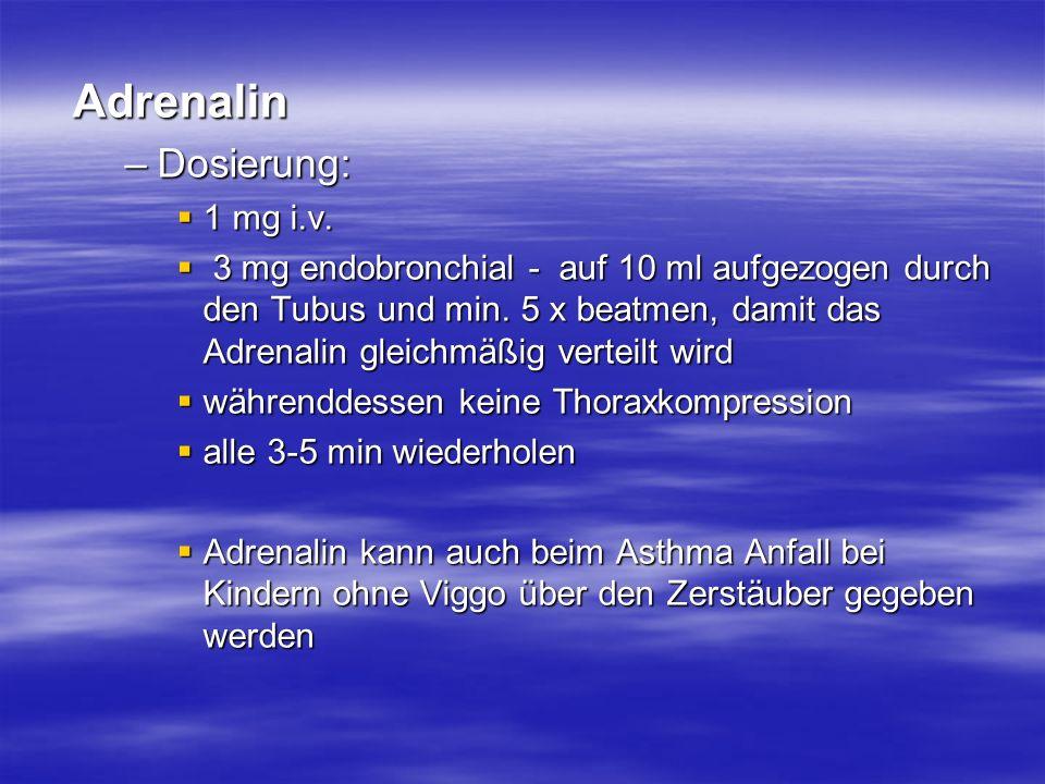 Adrenalin –Dosierung: 1 mg i.v. 1 mg i.v. 3 mg endobronchial - auf 10 ml aufgezogen durch den Tubus und min. 5 x beatmen, damit das Adrenalin gleichmä