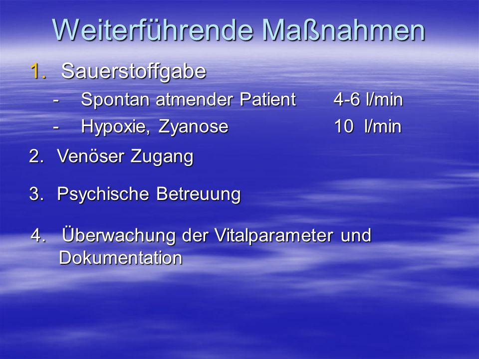 Weiterführende Maßnahmen 1.Sauerstoffgabe -Spontan atmender Patient 4-6 l/min -Hypoxie, Zyanose 10 l/min 2.Venöser Zugang 3.Psychische Betreuung 4. Üb