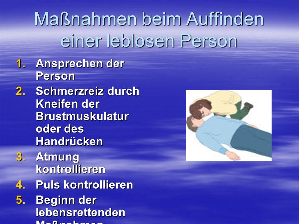 Maßnahmen beim Auffinden einer leblosen Person 1.Ansprechen der Person 2.Schmerzreiz durch Kneifen der Brustmuskulatur oder des Handrücken 3.Atmung ko
